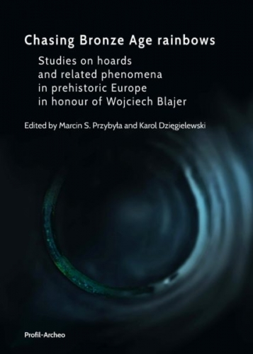 Chasing_Bronze_Age_rainbows._Studies_on_hoards_and_related_phenomena_in_prehistoric_Europe_in_honour_of_Wojciech_Blajer._Oprawa_twarda_